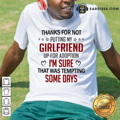 Top Thanks For Not Putting My Girlfriend Up For Adoption Shirt