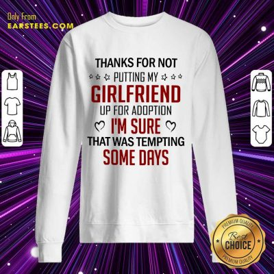 Top Thanks For Not Putting My Girlfriend Up For Adoption Sweatshirt