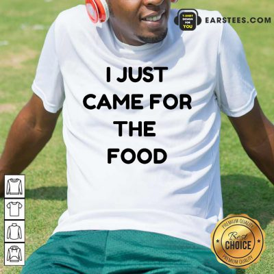 Nice I Just Came For The Food Shirt