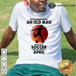 An Old Man Loves Soccer April Shirt