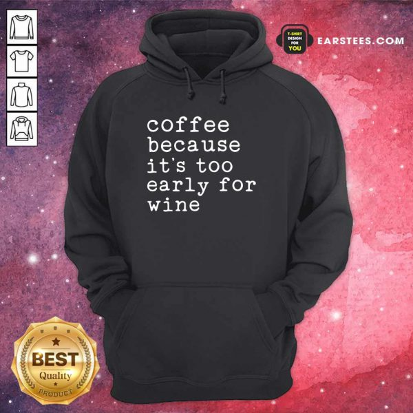 Coffee Because It's Too Early For Wine Hoodie