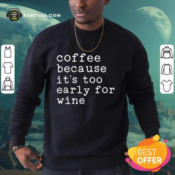 Coffee Because It's Too Early For Wine Sweatshirt