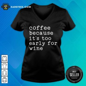 Coffee Because It's Too Early For Wine V-neck