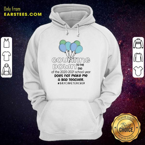 Counting Down To The End Of The 2020 2021 School Year Does Not Make Me A Bad Teacher Daycare Teacher Hoodie