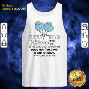 Counting Down To The End Of The 2020 2021 School Year Does Not Make Me A Bad Teacher Daycare Teacher Tank Top