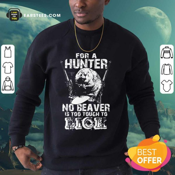 For A Hunter No Beaver Is Too Tough To Lick Sweatshirt
