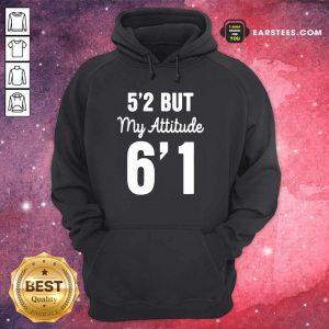 Hot 5'2 But My Attitude 6'1 Hoodie