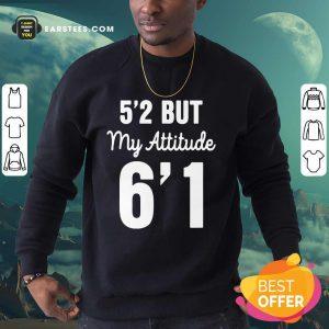 Hot 5'2 But My Attitude 6'1 Sweatshirt