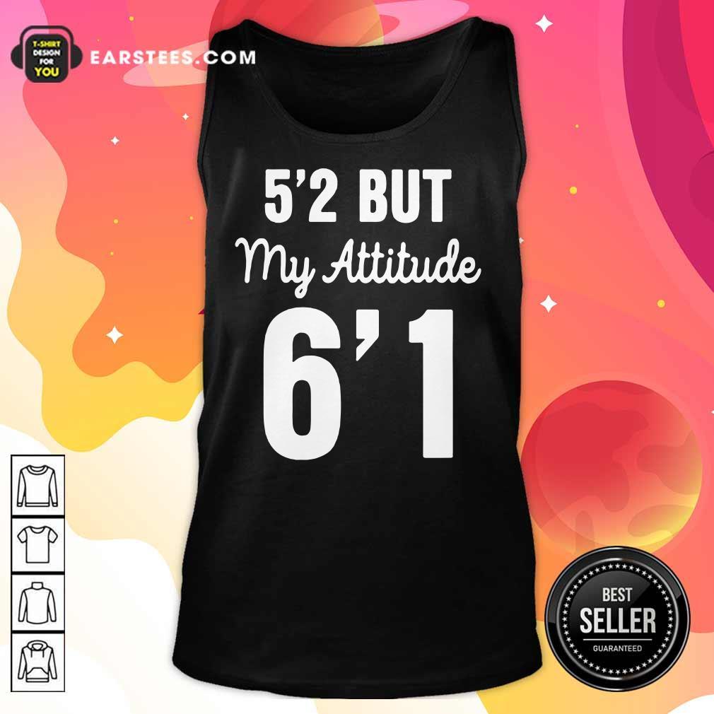Hot 5'2 But My Attitude 6'1 Tank Top