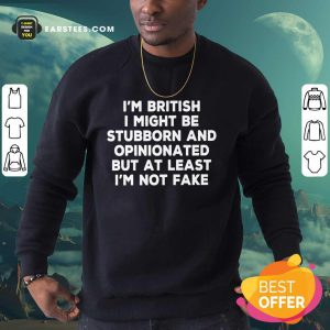 I'm British I Might Be Stubborn And Opinionated But At Least I'm Not Fake Sweatshirt
