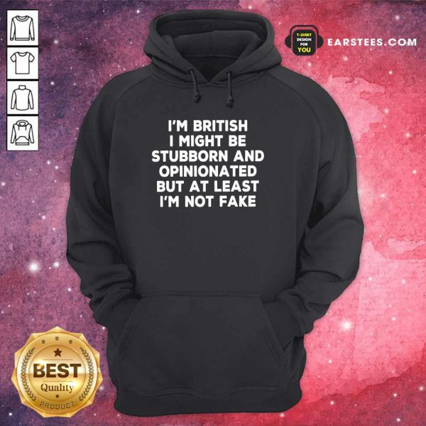 I'm British I Might Be Stubborn And Opinionated But At Least I'm Not Fake Hoodie