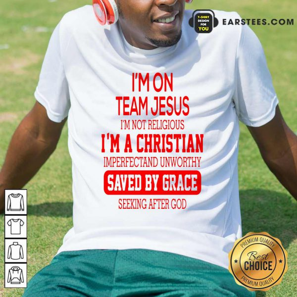 I'm On Team Jesus I'm Not Religious I'm A Christian Imperfectand Unworthy Saved By Grace Seeking After God Shirt