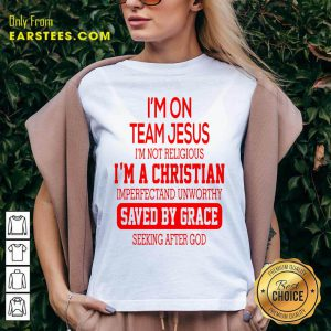I'm On Team Jesus I'm Not Religious I'm A Christian Imperfectand Unworthy Saved By Grace Seeking After God V-neck