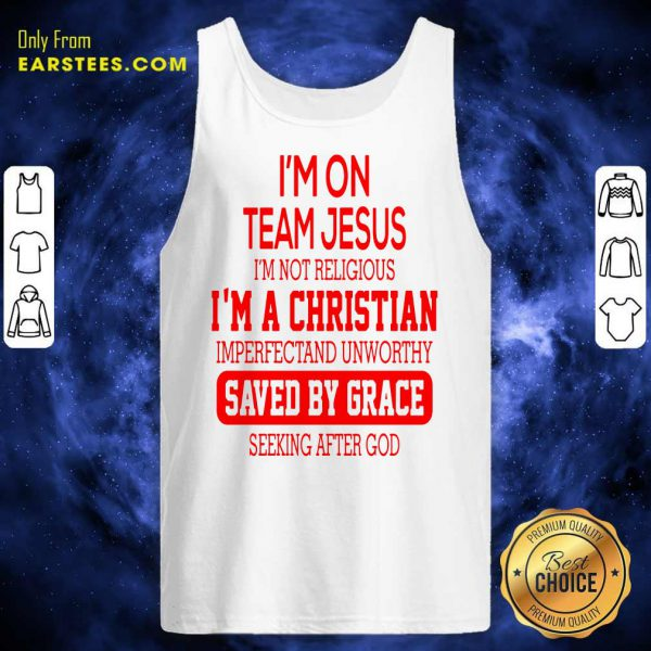I'm On Team Jesus I'm Not Religious I'm A Christian Imperfectand Unworthy Saved By Grace Seeking After God Tank Top