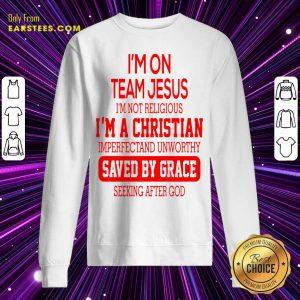 I'm On Team Jesus I'm Not Religious I'm A Christian Imperfectand Unworthy Saved By Grace Seeking After God Sweatshirt