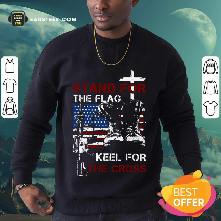 Nice Stand For The Flag Keel For The Cross Sweatshirt