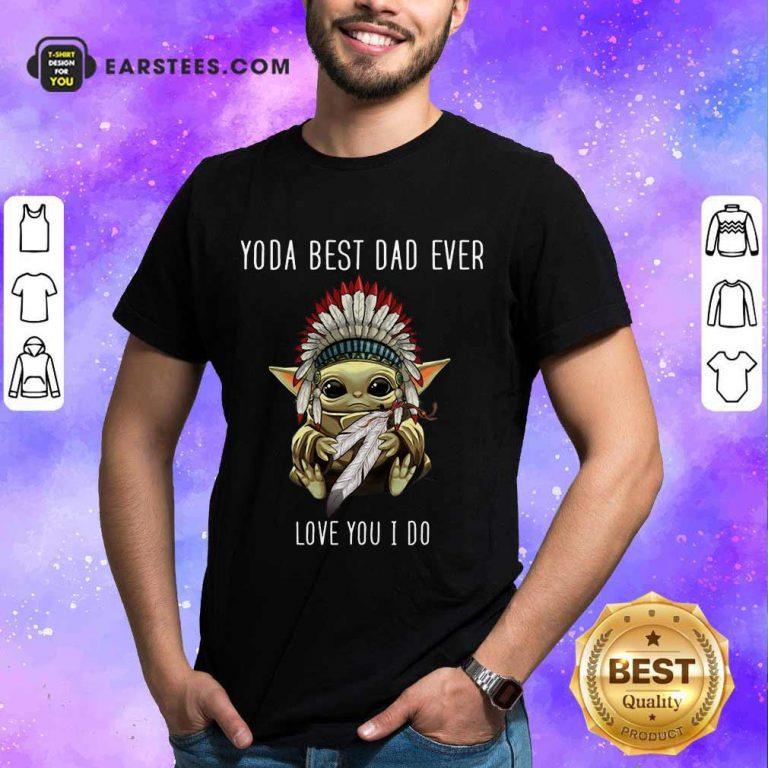 Nice Yoda Best Dad Ever Love You Shirt