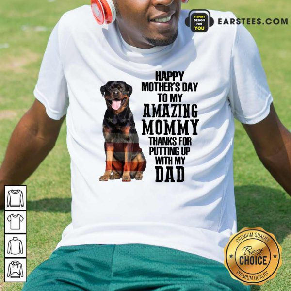 Rottweiler Happy Mother's Day To My Amazing Mommy Thanks For Putting Up With My Dad Shirt