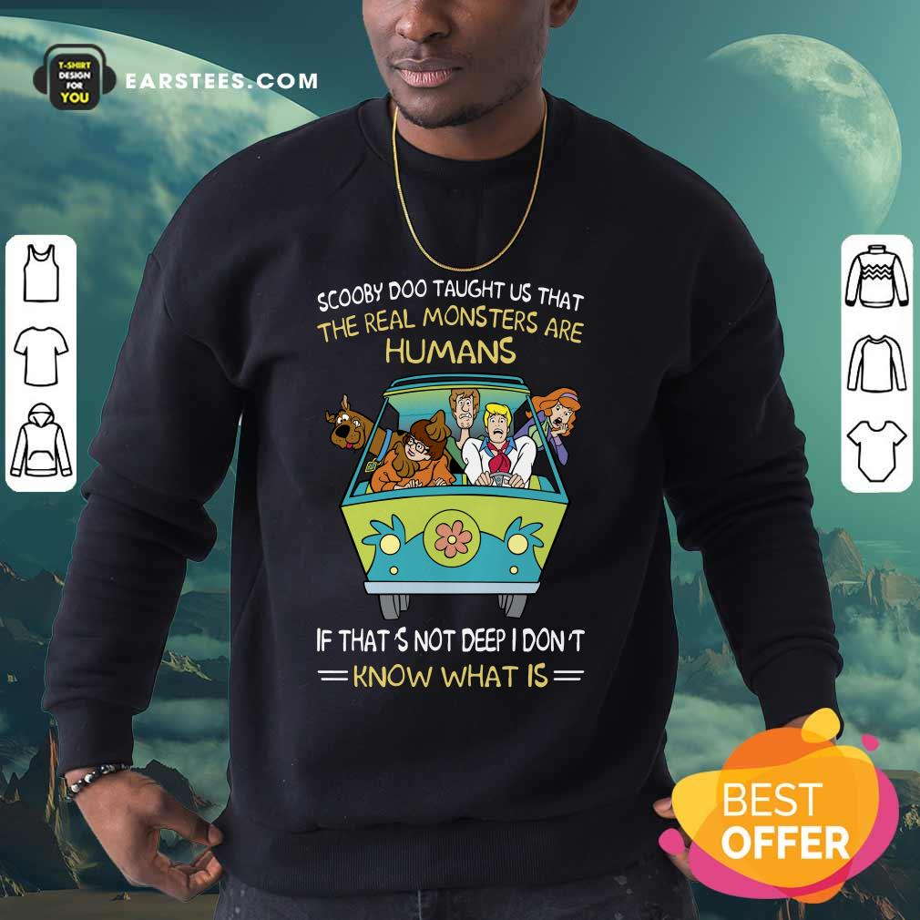 Scooby-Doo Taught Us That The Real Monsters Are Humans If That's Not Deep I Don't Know What Is Sweatshirt