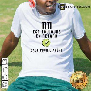 Titi Est Toujours En Retard Sauf Pour L'apero Shirt