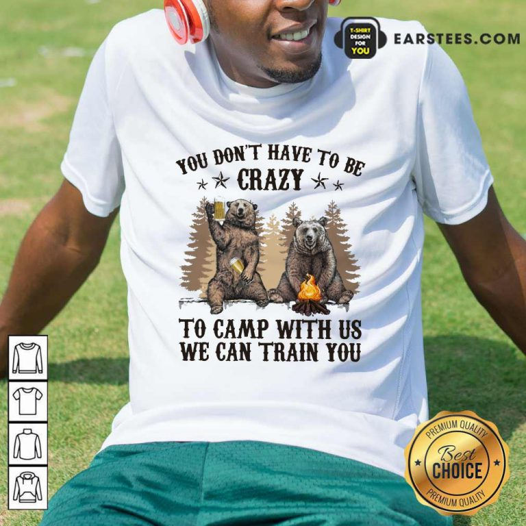 Top Bear You Don't Have To Be Crazy To Camp With Us Shirt
