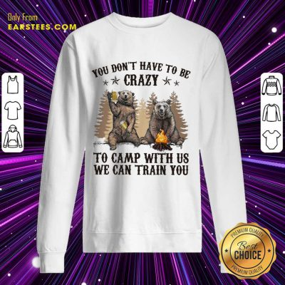 Top Bear You Don't Have To Be Crazy To Camp With Us Sweatshirt