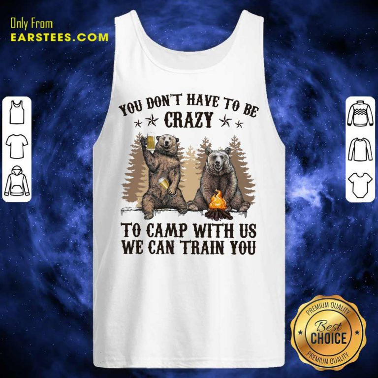 Top Bear You Don't Have To Be Crazy To Camp With Us Tank Top