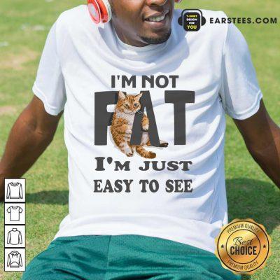 Top Cat I'm Not Fat I'm Just Easy To See Shirt