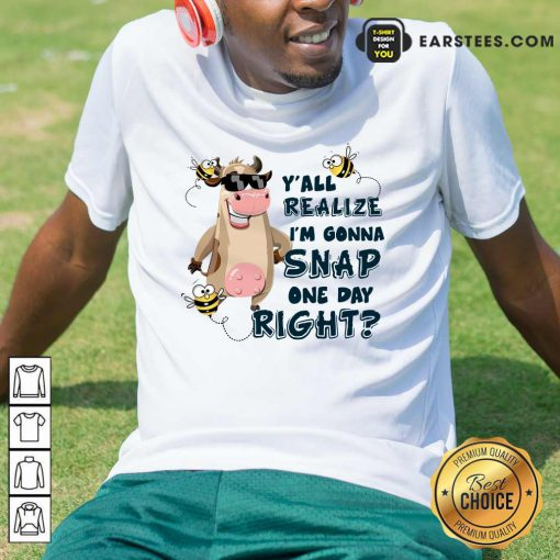 Top Cow Y'all Realize I'm Gonna Snap One Day Right Shirt