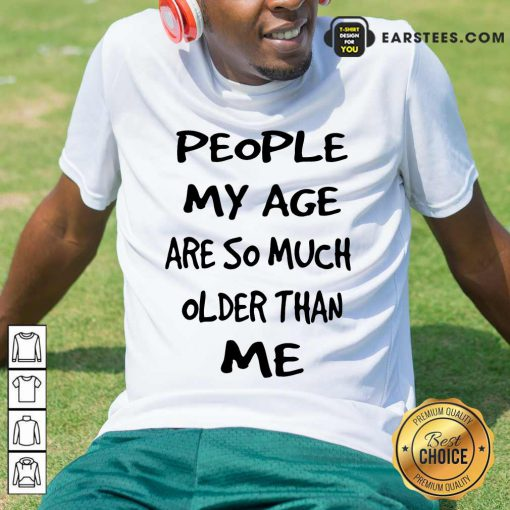 Top People My Age Older Than Me Shirt