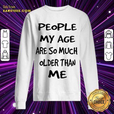 Top People My Age Older Than Me Sweatshirt