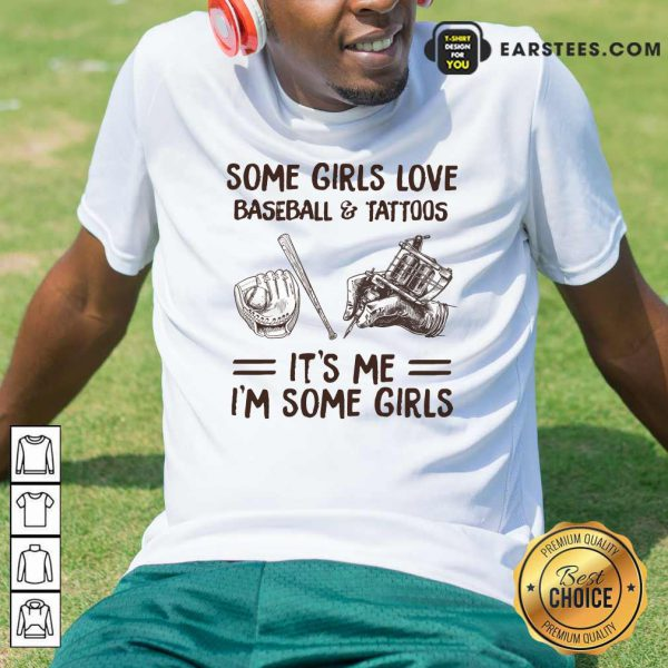 Top Some Girls Love Baseball And Tattoos It's Me I'm Some Girls Shirt