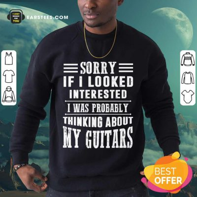 Top Sorry If I Looked Interested My Guitars Sweatshirt