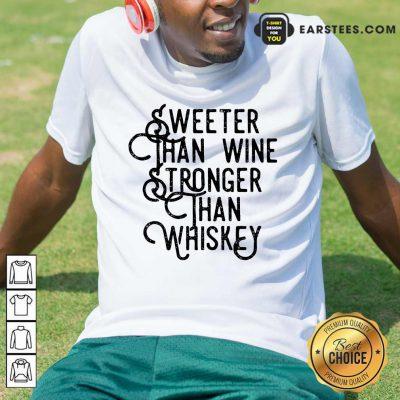Top Sweeter Wine Stronger Whiskey Shirt