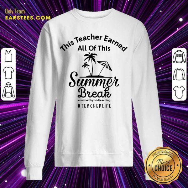 Top This Teacher Earned All Of This Summer Break Teacher Life Sweatshirt