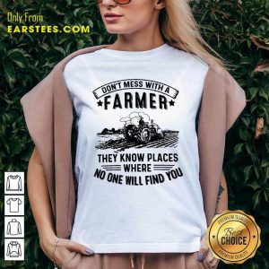 Tractor Don't Mess With A Farmer They Know Places Where No One Will Find You V-neck