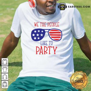 We The People Like To Party Glasses American Flag 4th Of July Shirt