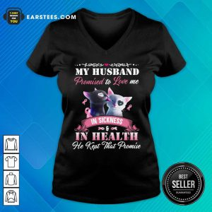Cat Love My Husband Promised To Love Me In Sickness And In Health He Kept That Promise V-neck