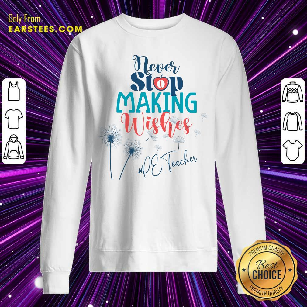 Dandelion Never Stop Making Wishes Pe Teacher Sweatshirt