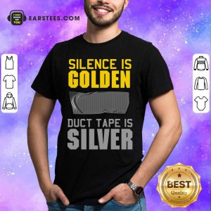 Hot Silence Is Golden Duct Tape Is Silver Shirt