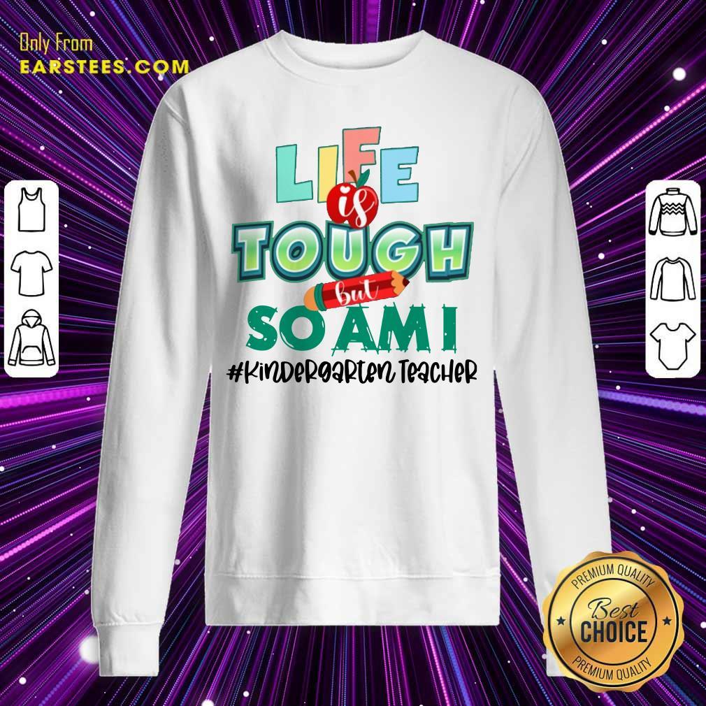Life Is Tough But So I Am Kindergarten Teacher Sweatshirt