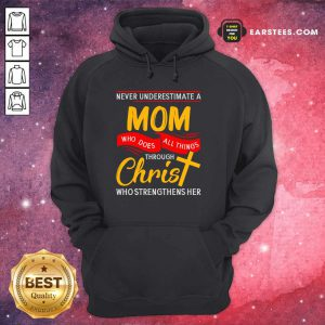 Never Underestimate A Mom Who Does All Things Through Christ Who Strengthens Her Hoodie