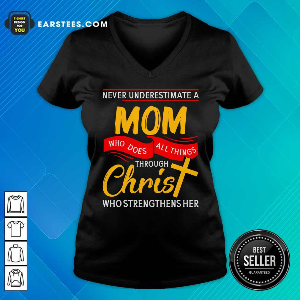 Never Underestimate A Mom Who Does All Things Through Christ Who Strengthens Her V-neck