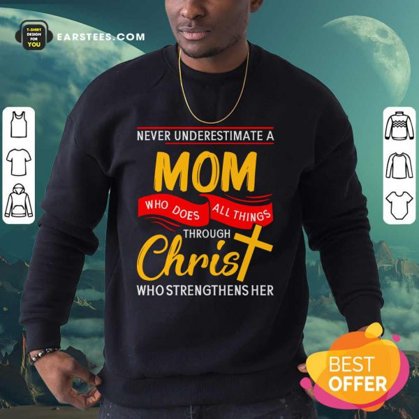 Never Underestimate A Mom Who Does All Things Through Christ Who Strengthens Her Sweatshirt