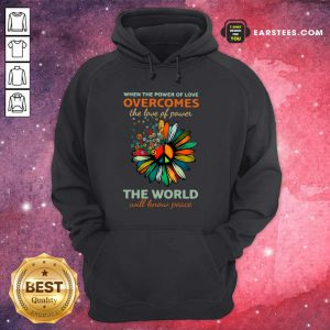 Sun Flower When The Power Of Love Overcomes The Love Of Power The World Will Know Peace Hoodie