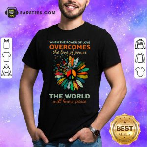 Sun Flower When The Power Of Love Overcomes The Love Of Power The World Will Know Peace Shirt