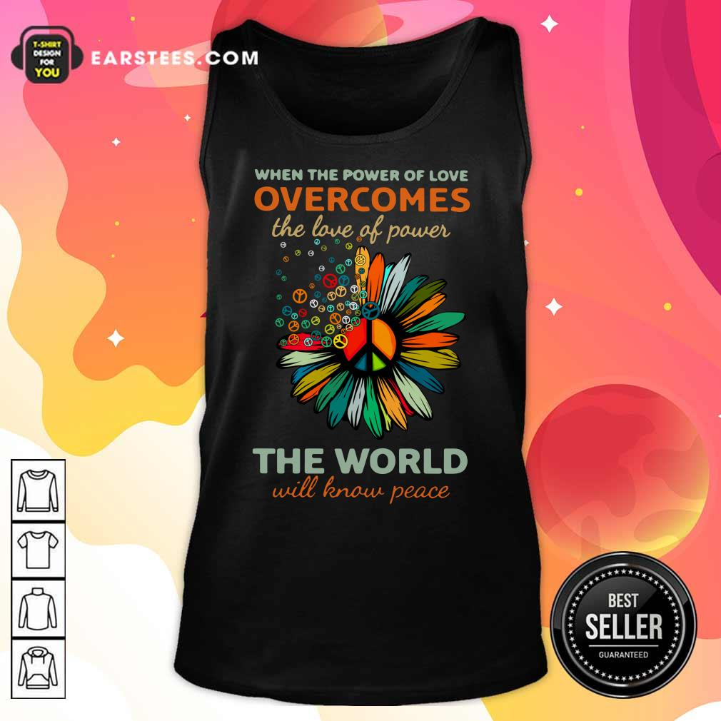 Sun Flower When The Power Of Love Overcomes The Love Of Power The World Will Know Peace Tank Top