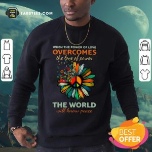 Sun Flower When The Power Of Love Overcomes The Love Of Power The World Will Know Peace Sweatshirt