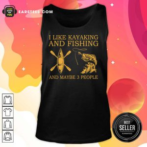 Top I Like Kayaking And Fishing And Maybe 3 People Tank Top