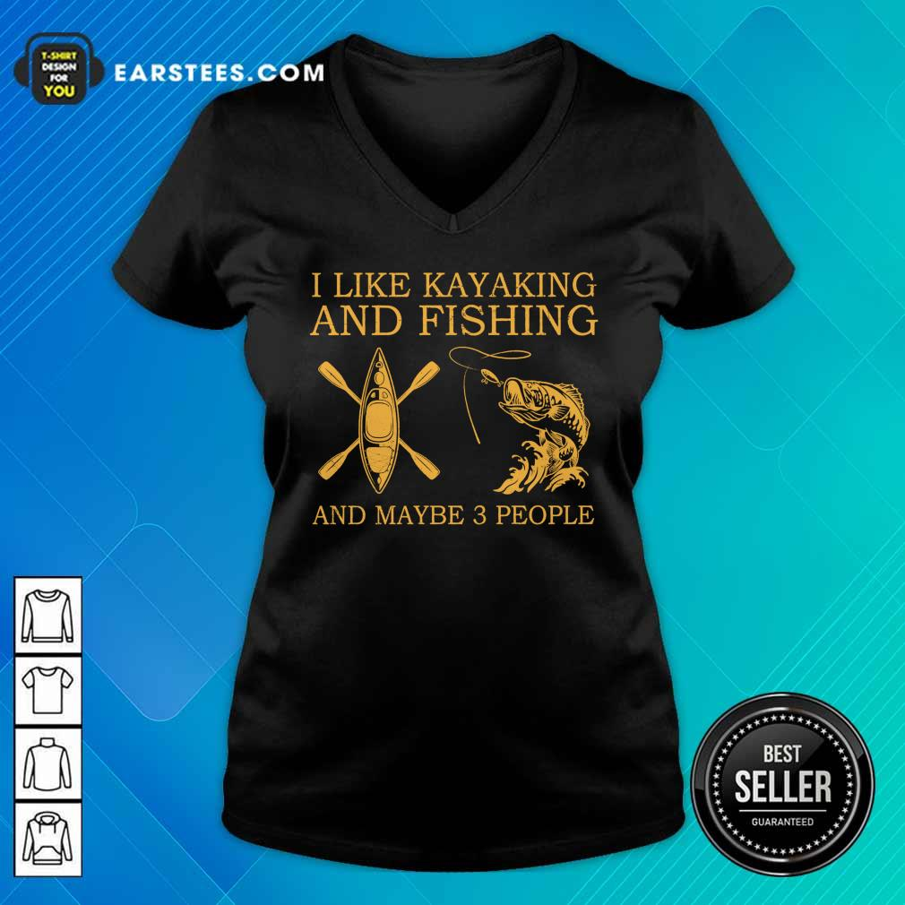 Top I Like Kayaking And Fishing And Maybe 3 People V-neck